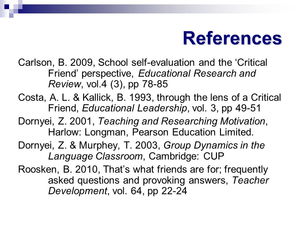 References Carlson, B. 2009, School self-evaluation and the 'Critical Friend' perspective, Educational Research and Review, vol.4 (3), pp 78-85.