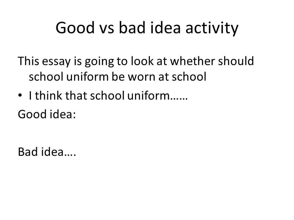 school uniforms a bad idea essay A persuasive essay against school uniforms students like the idea of school uniforms to wear the same outfit as everyone else and look bad in it.