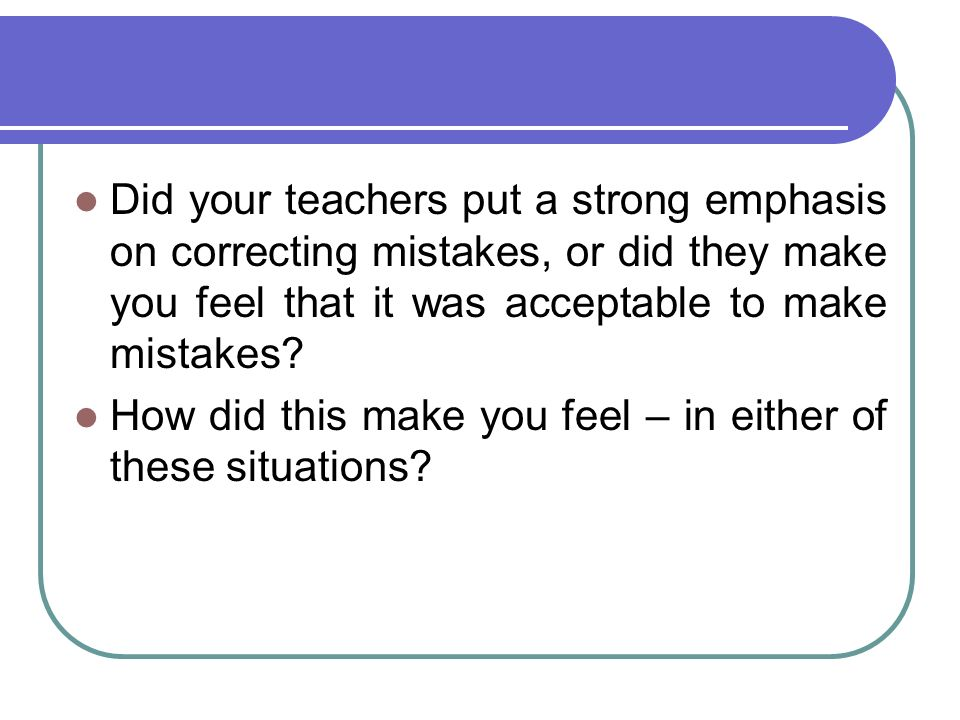 Did your teachers put a strong emphasis on correcting mistakes, or did they make you feel that it was acceptable to make mistakes