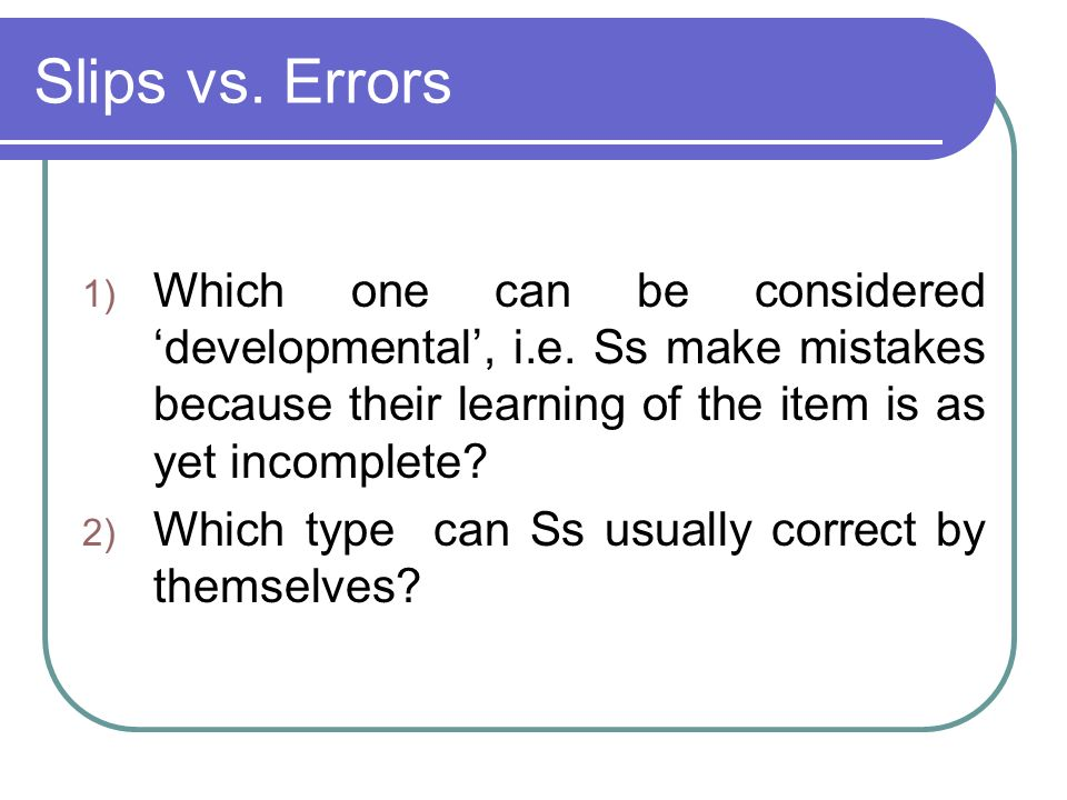 Slips vs. Errors Which one can be considered 'developmental', i.e. Ss make mistakes because their learning of the item is as yet incomplete