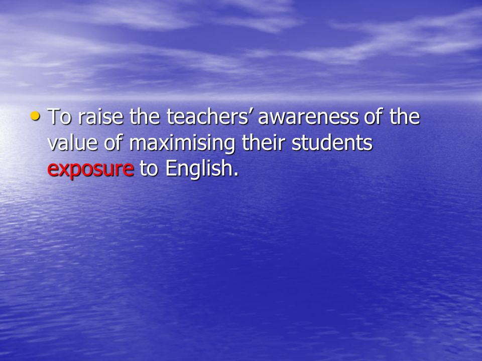 To raise the teachers' awareness of the value of maximising their students exposure to English.