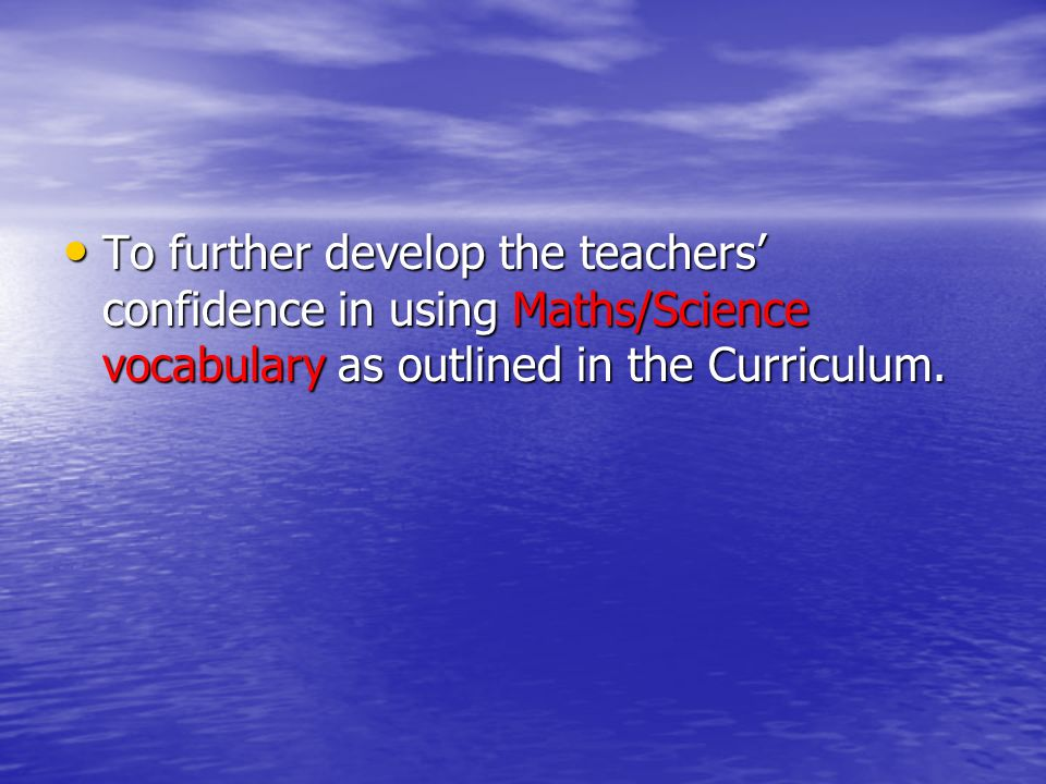 To further develop the teachers' confidence in using Maths/Science vocabulary as outlined in the Curriculum.