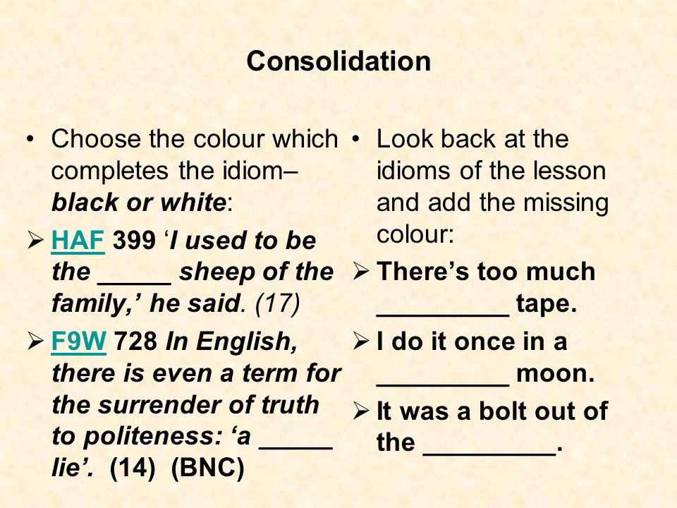 Consolidation Choose the colour which completes the idiom– black or white: HAF 399 'I used to be the _____ sheep of the family,' he said. (17)