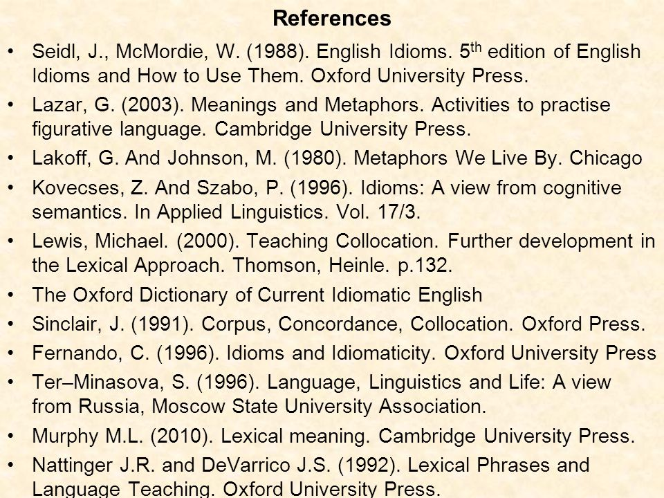 References Seidl, J., McMordie, W. (1988). English Idioms. 5th edition of English Idioms and How to Use Them. Oxford University Press.