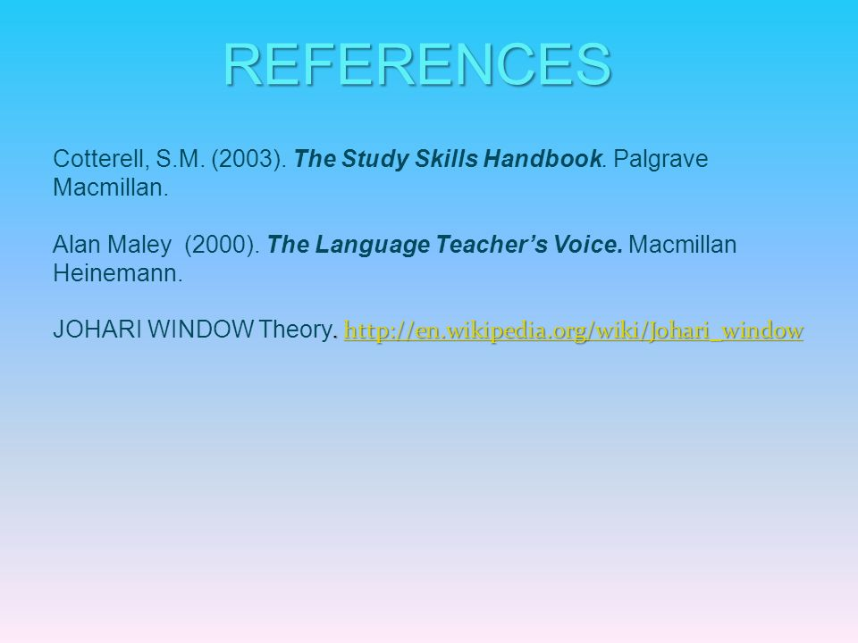 REFERENCES Cotterell, S.M. (2003). The Study Skills Handbook. Palgrave Macmillan.