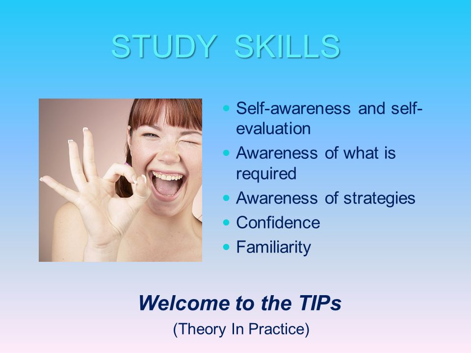 STUDY SKILLS Welcome to the TIPs Self-awareness and self-evaluation