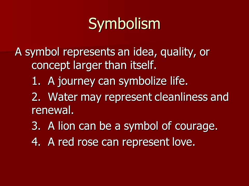 Symbolism A symbol represents an idea, quality, or concept larger than itself. 1. A journey can symbolize life.