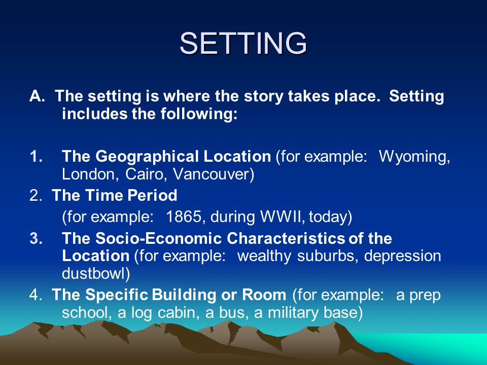 SETTING A. The setting is where the story takes place. Setting includes the following: