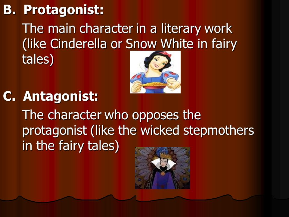 B. Protagonist: The main character in a literary work (like Cinderella or Snow White in fairy tales)
