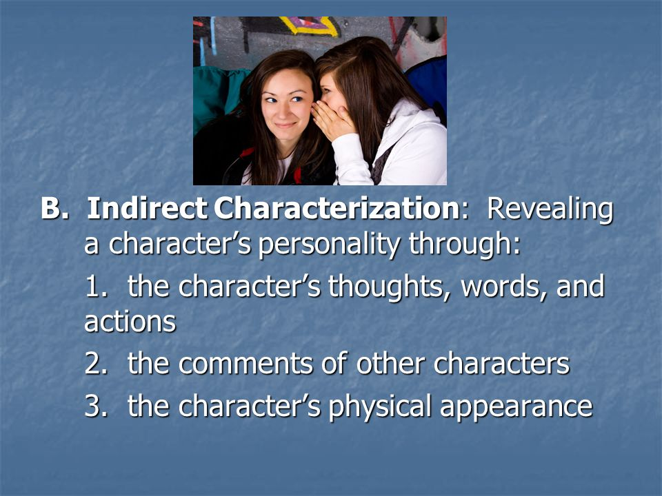B. Indirect Characterization: Revealing a character's personality through: