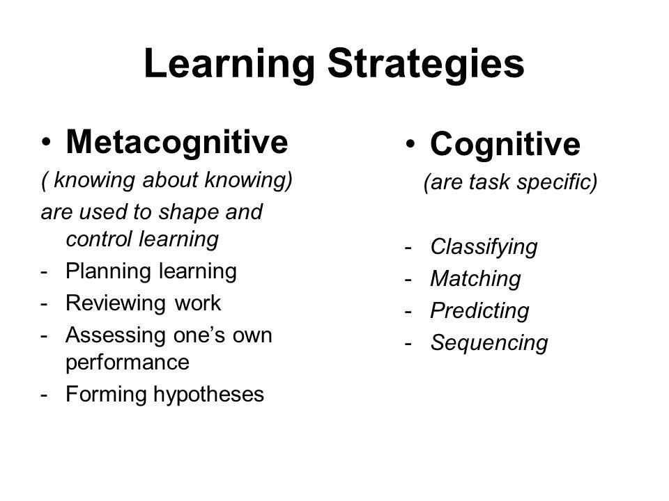 Learning Strategies Metacognitive Cognitive ( knowing about knowing)