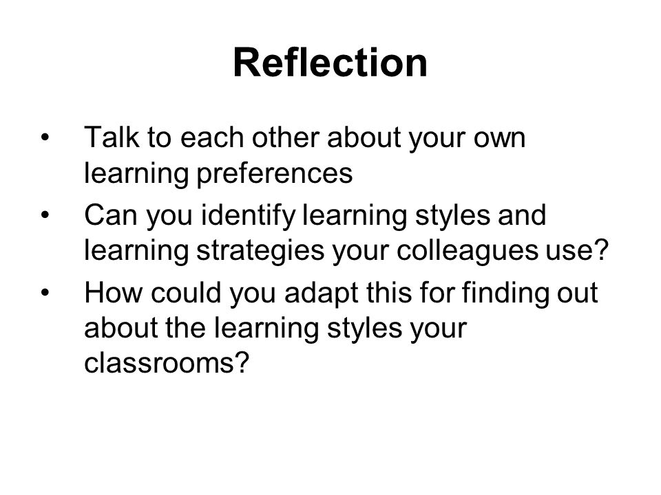 Reflection Talk to each other about your own learning preferences