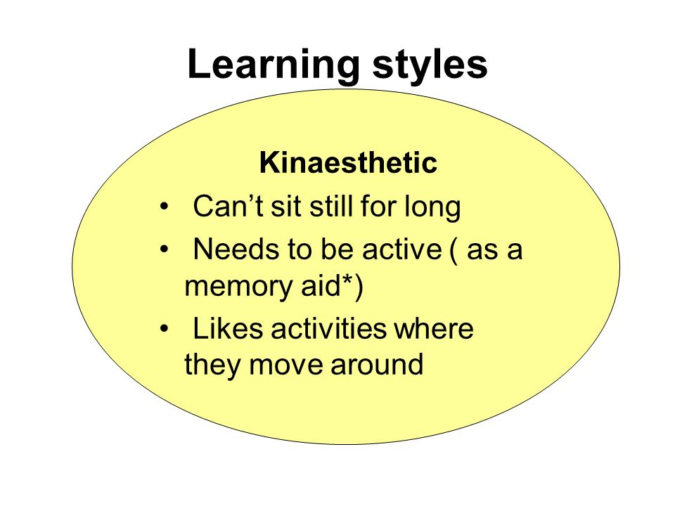 Learning styles Kinaesthetic Can't sit still for long