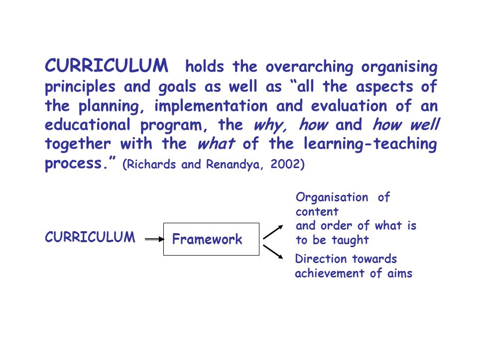 CURRICULUM holds the overarching organising principles and goals as well as all the aspects of the planning, implementation and evaluation of an educational program, the why, how and how well together with the what of the learning-teaching process. (Richards and Renandya, 2002)