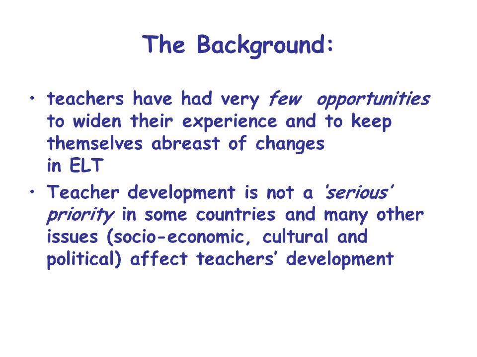 The Background: teachers have had very few opportunities to widen their experience and to keep themselves abreast of changes in ELT.
