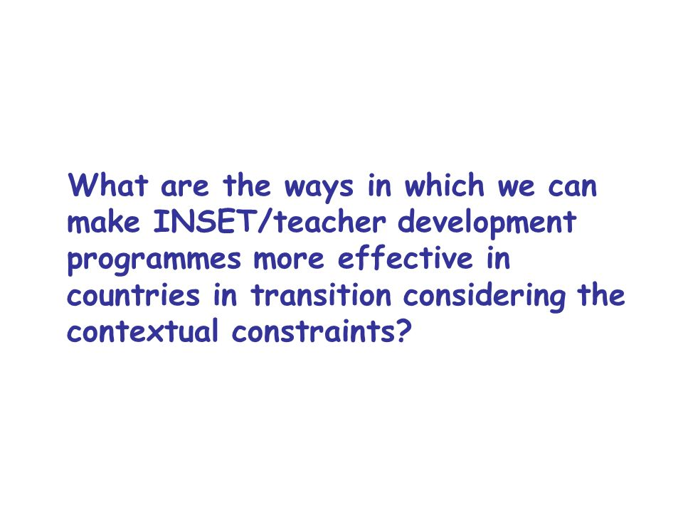 What are the ways in which we can make INSET/teacher development programmes more effective in countries in transition considering the contextual constraints