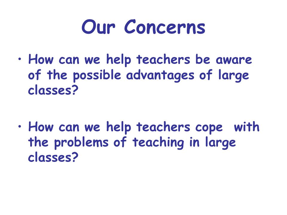 Our Concerns How can we help teachers be aware of the possible advantages of large classes