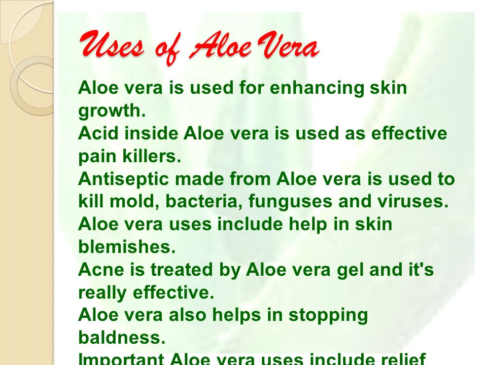 Uses of Aloe Vera Aloe vera is used for enhancing skin growth.