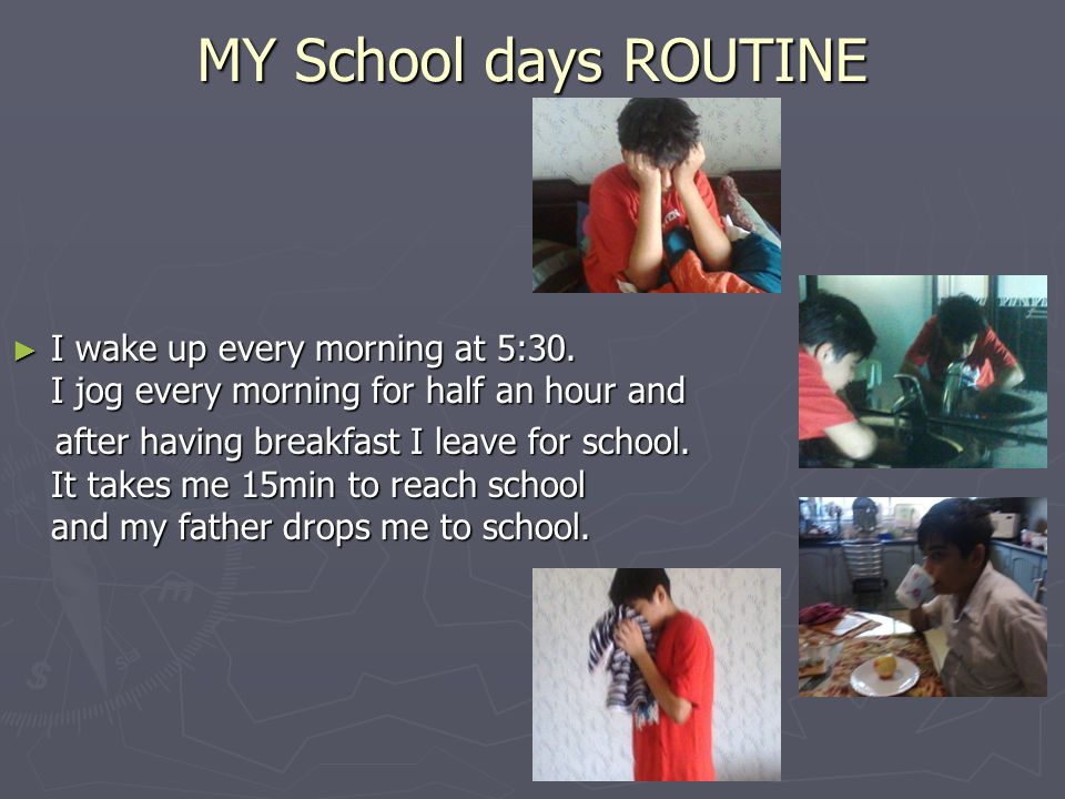 MY School days ROUTINE I wake up every morning at 5:30. I jog every morning for half an hour and.