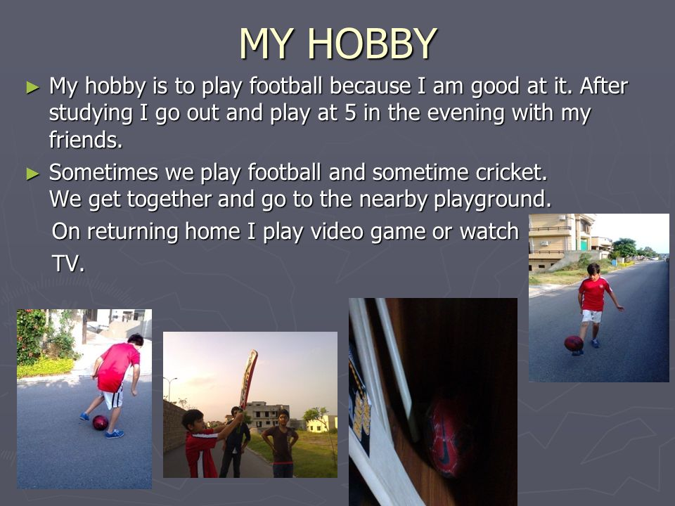 MY HOBBY My hobby is to play football because I am good at it. After studying I go out and play at 5 in the evening with my friends.