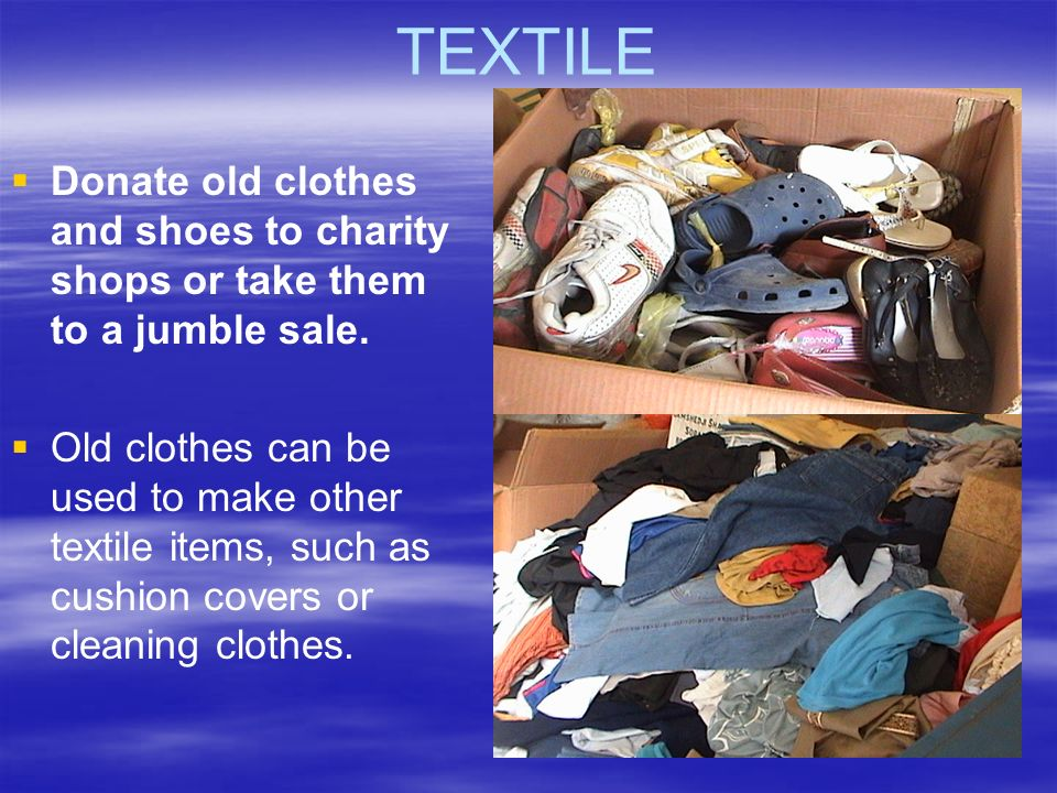 TEXTILE Donate old clothes and shoes to charity shops or take them to a jumble sale.