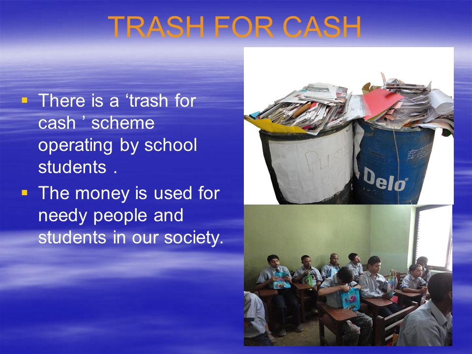 TRASH FOR CASH There is a 'trash for cash ' scheme operating by school students .