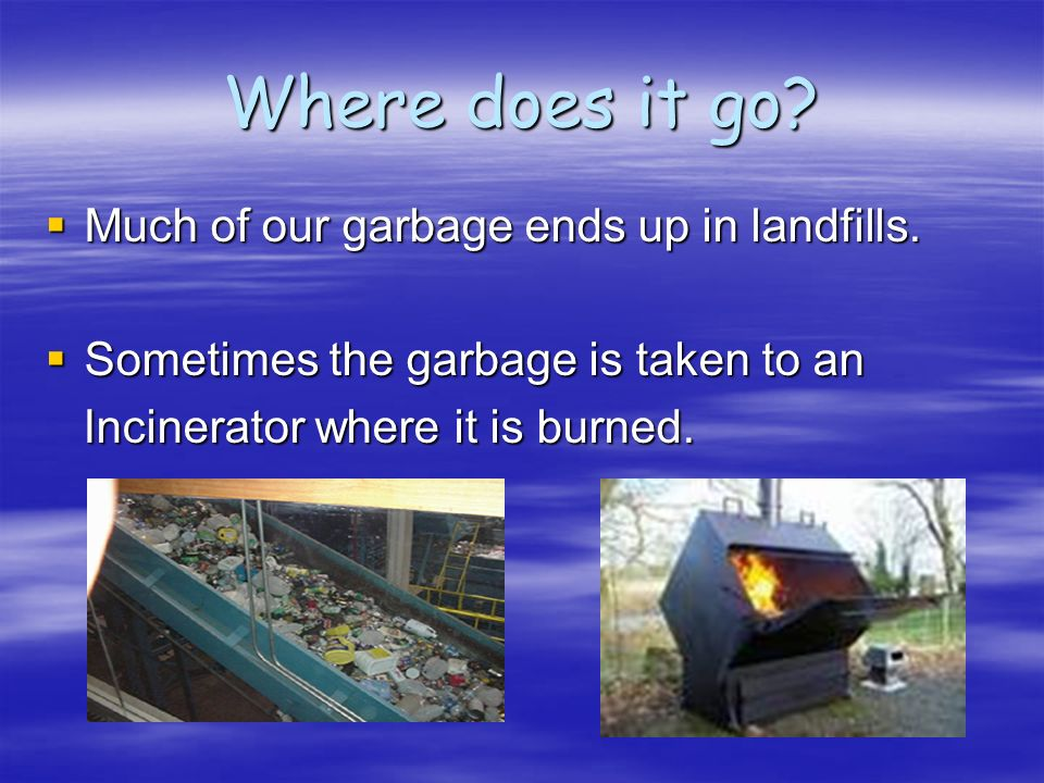 Where does it go Much of our garbage ends up in landfills.