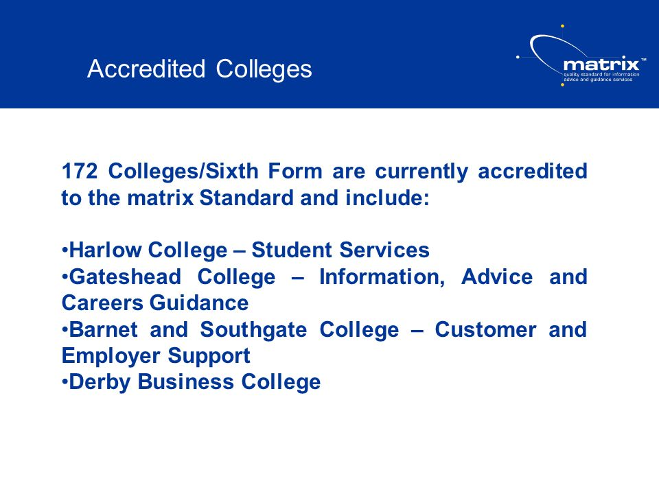 Accredited Colleges 172 Colleges/Sixth Form are currently accredited to the matrix Standard and include: