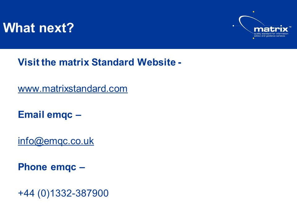 What next Visit the matrix Standard Website - www.matrixstandard.com Email emqc – info@emqc.co.uk Phone emqc – +44 (0)1332-387900