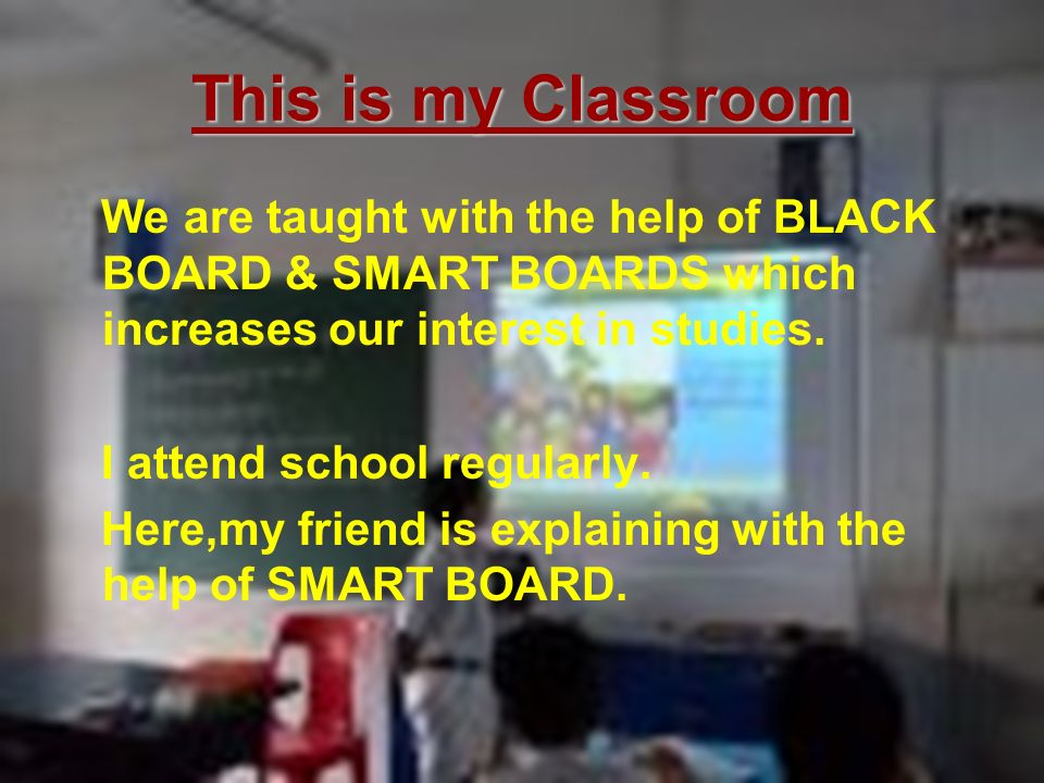 This is my Classroom We are taught with the help of BLACK BOARD & SMART BOARDS which increases our interest in studies.