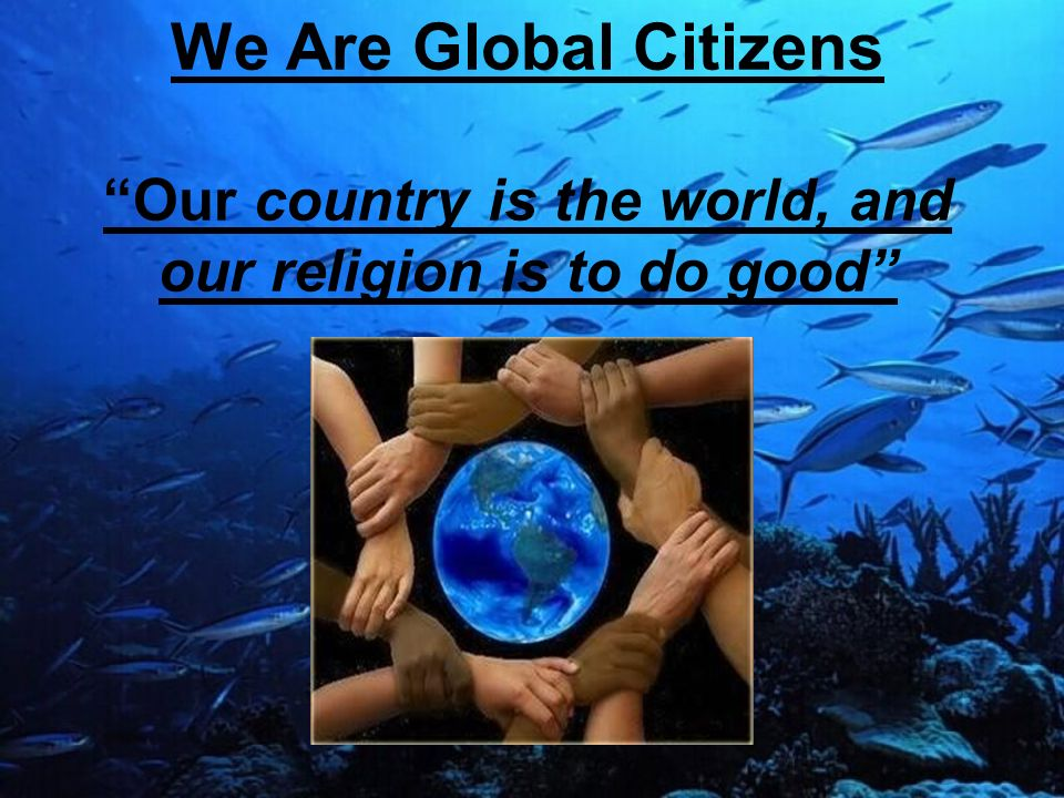 We Are Global Citizens Our country is the world, and our religion is to do good