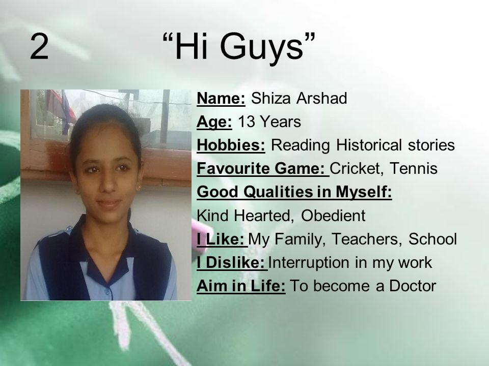 2 Hi Guys Name: Shiza Arshad Age: 13 Years