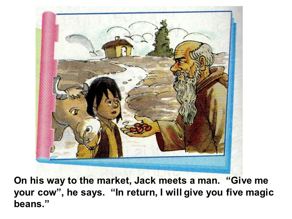 On his way to the market, Jack meets a man. Give me your cow , he says.