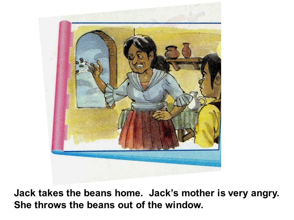 Jack takes the beans home. Jack's mother is very angry