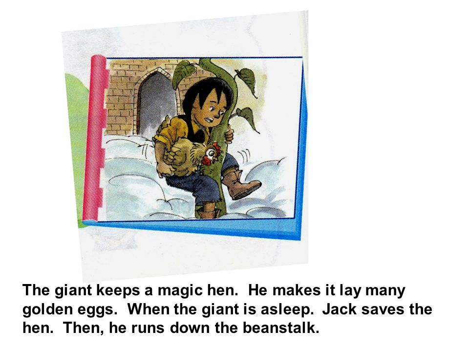 The giant keeps a magic hen. He makes it lay many golden eggs