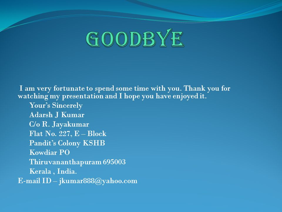 GOODBYE I am very fortunate to spend some time with you. Thank you for watching my presentation and I hope you have enjoyed it.