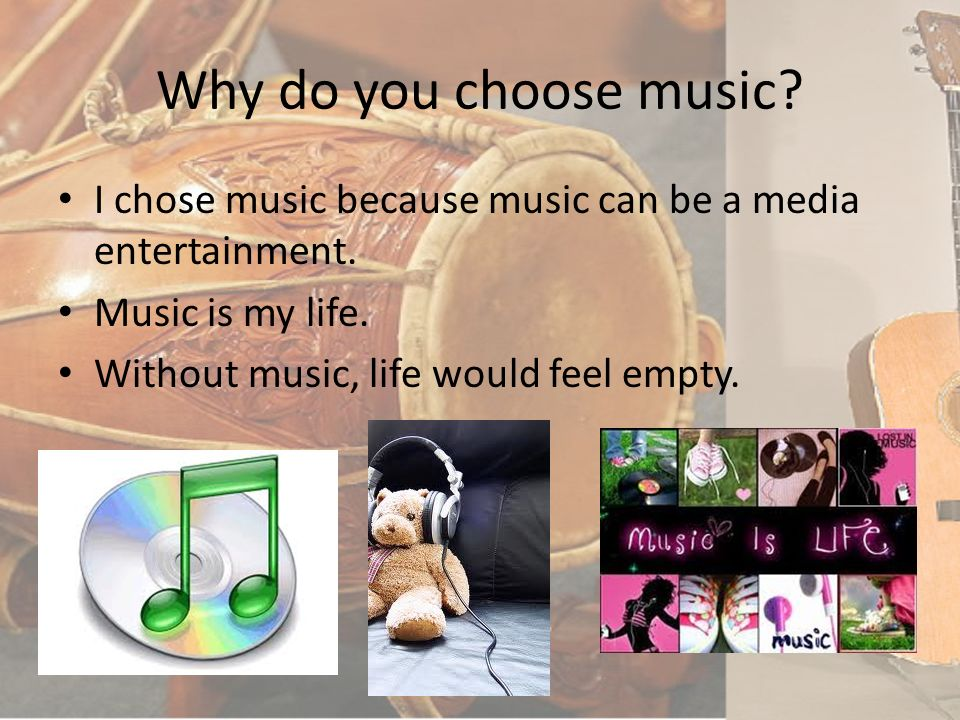 Why do you choose music I chose music because music can be a media entertainment. Music is my life.