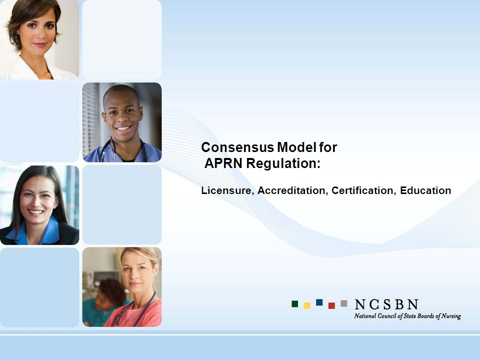Consensus Model for APRN Regulation: Licensure, Accreditation, Certification, Education