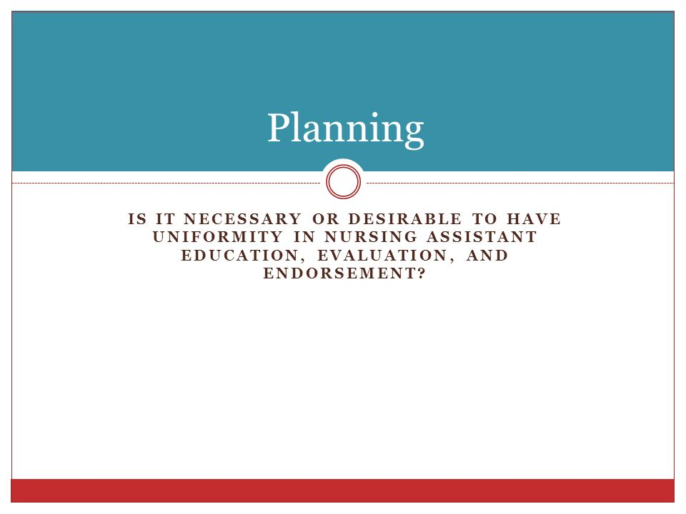 Planning Is it necessary or desirable to have uniformity in Nursing assistant education, evaluation, and endorsement