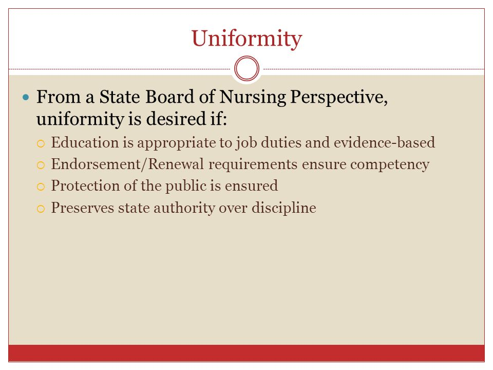 Uniformity From a State Board of Nursing Perspective, uniformity is desired if: Education is appropriate to job duties and evidence-based.