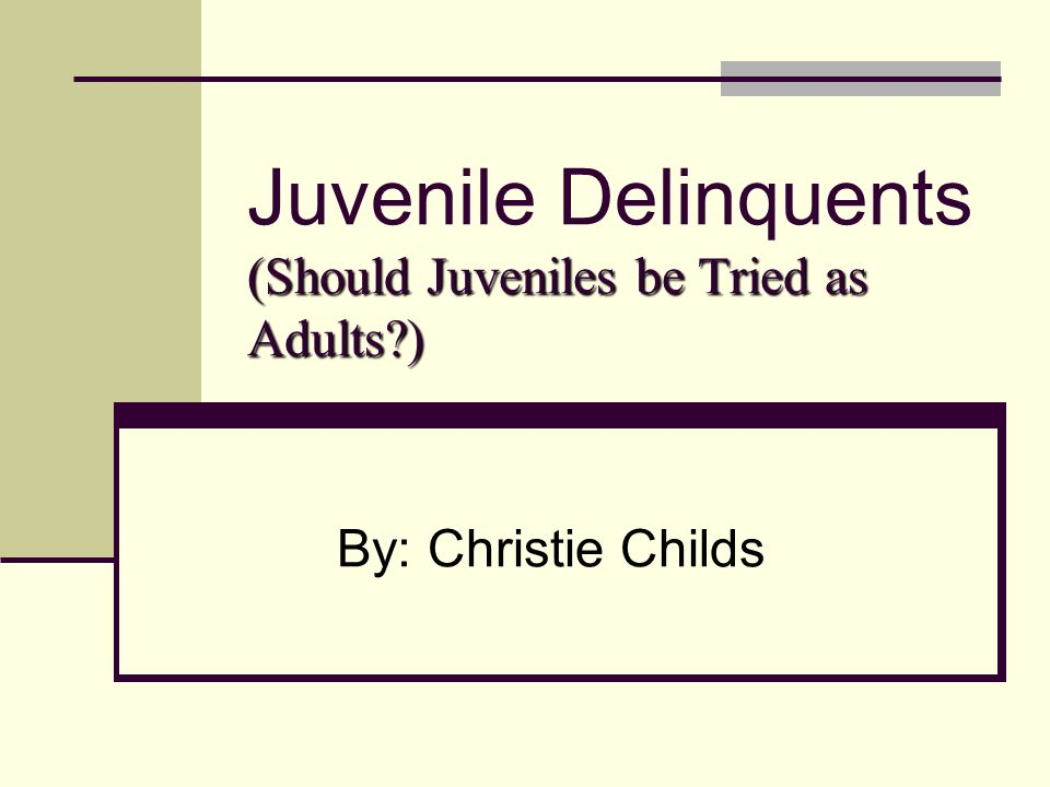 Should Juveniles Be Tried As Adults Essays