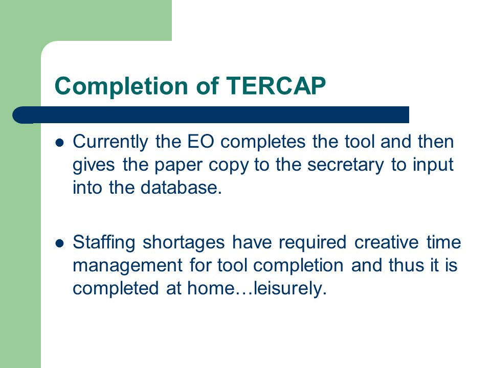 Completion of TERCAP Currently the EO completes the tool and then gives the paper copy to the secretary to input into the database.