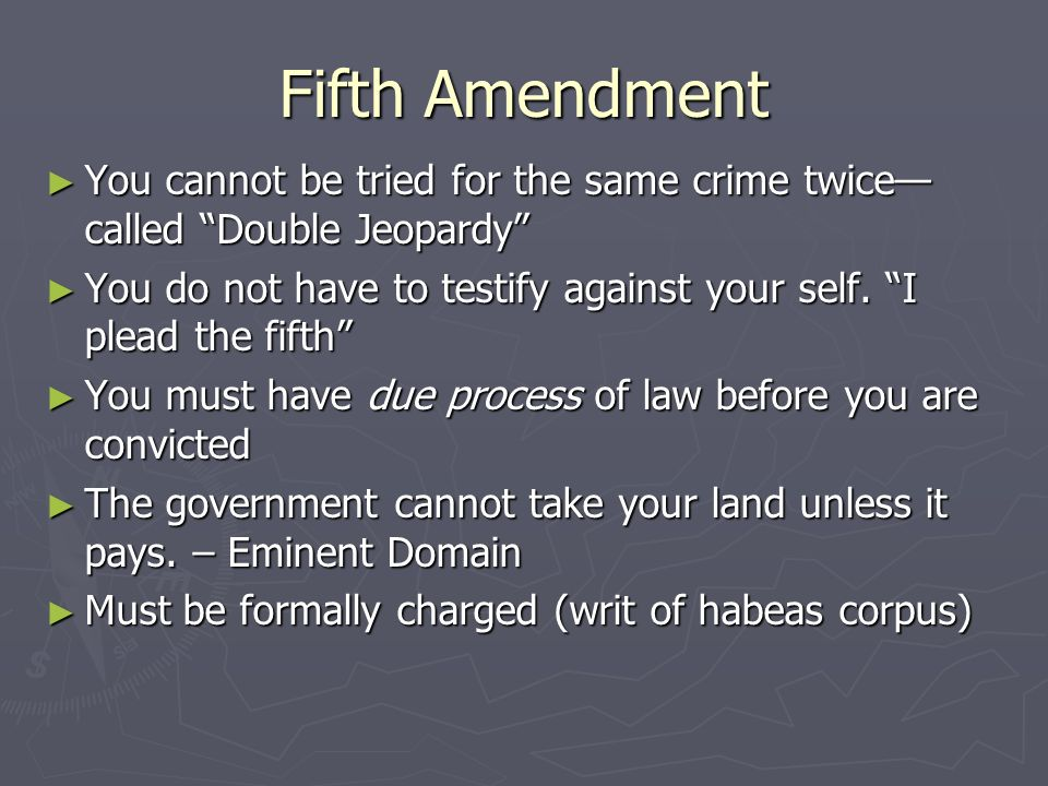 Fifth Amendment You cannot be tried for the same crime twice—called Double Jeopardy