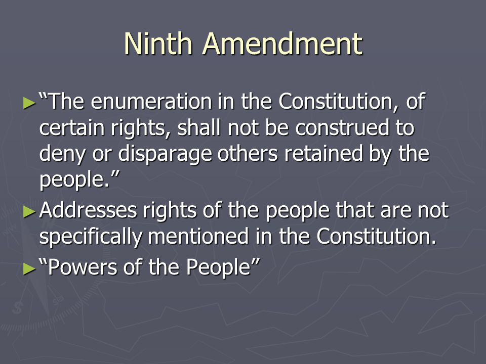Ninth Amendment The enumeration in the Constitution, of certain rights, shall not be construed to deny or disparage others retained by the people.