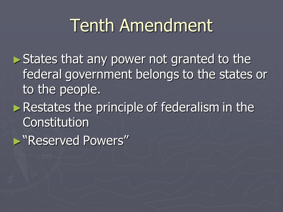 Tenth Amendment States that any power not granted to the federal government belongs to the states or to the people.