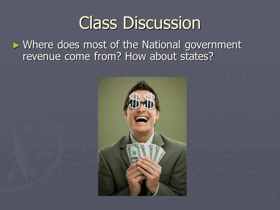 Class Discussion Where does most of the National government revenue come from How about states