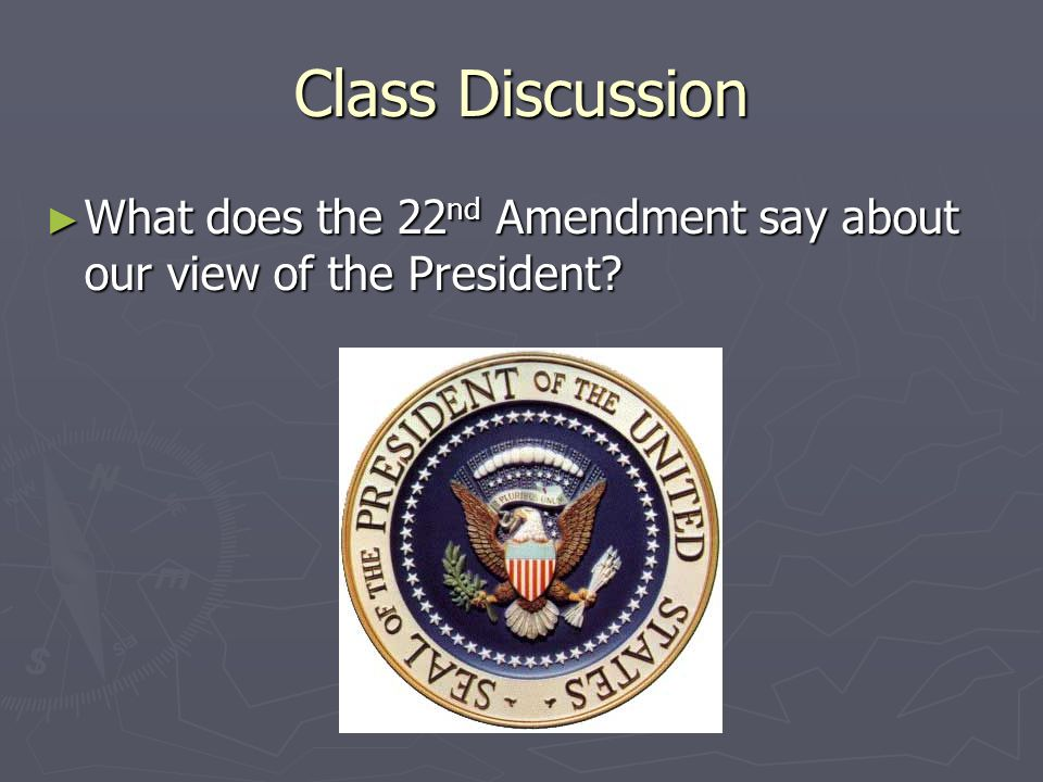 Class Discussion What does the 22nd Amendment say about our view of the President