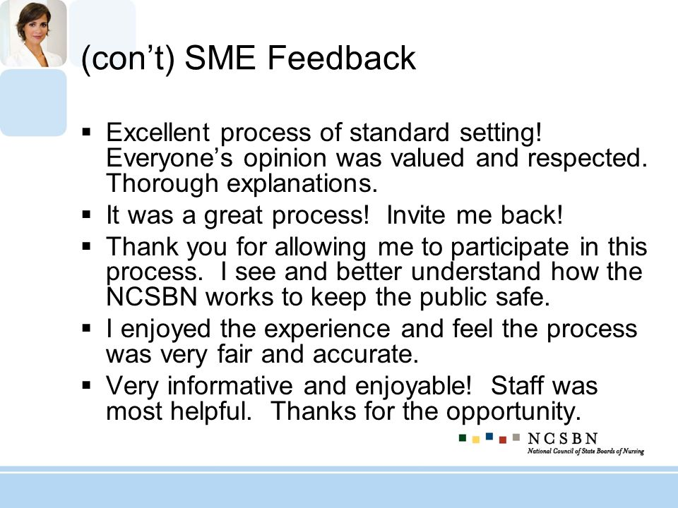 (con't) SME Feedback Excellent process of standard setting! Everyone's opinion was valued and respected. Thorough explanations.
