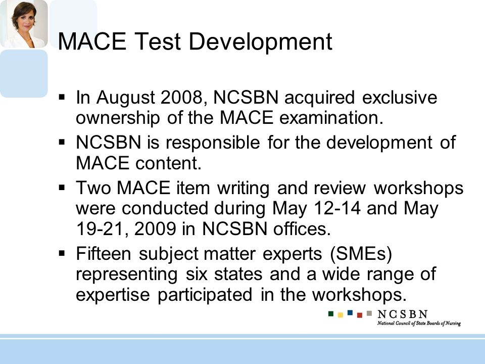 MACE Test Development In August 2008, NCSBN acquired exclusive ownership of the MACE examination.