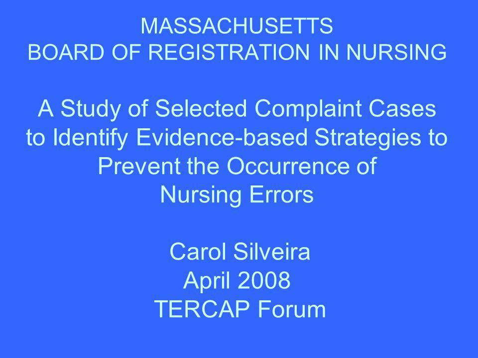 MASSACHUSETTS BOARD OF REGISTRATION IN NURSING A Study of Selected Complaint Cases to Identify Evidence-based Strategies to Prevent the Occurrence of Nursing Errors Carol Silveira April 2008 TERCAP Forum